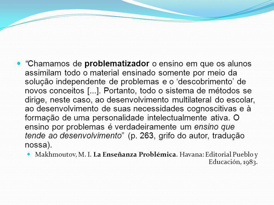 Chamamos de problematizador o ensino em que os alunos assimilam todo o material ensinado somente por meio da solução independente de problemas e o 'descobrimento' de novos conceitos [...]. Portanto, todo o sistema de métodos se dirige, neste caso, ao desenvolvimento multilateral do escolar, ao desenvolvimento de suas necessidades cognoscitivas e à formação de uma personalidade intelectualmente ativa. O ensino por problemas é verdadeiramente um ensino que tende ao desenvolvimento (p. 263, grifo do autor, tradução nossa).